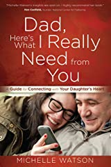 Dad, Here's What I Really Need from You: A Guide for Connecting with Your Daughter's Heart Kindle Edition