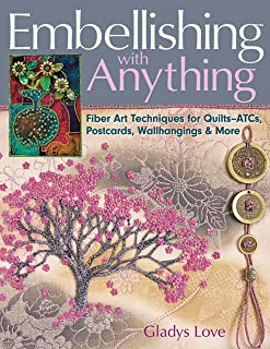 Embellishing with Anything: Fiber Art Techniques for Quilts--ATCs, Postcards, Wallhangings & More