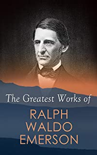 The Greatest Works of Ralph Waldo Emerson: Self-Reliance, Spiritual Laws, The Conduct of Life, Nature, Addresses and Lectures, Representative Men, The ... The American Scholar, Man the Reformer…