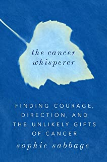 The Cancer Whisperer: Finding Courage, Direction, and the Unlikely Gifts of Cancer