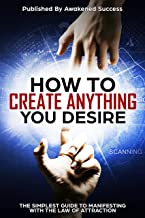 How To Create Anything You Desire With The Law Of Attraction: The Simplest Guide To Manifesting Your Reality Using The Law...