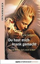 Du hast mich krank gemacht: Meine Mutter ließ mich leiden . (German Edition)