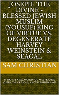 JOSEPH: THE DIVINE - BLESSED JEWISH MUSLIM (YOUSUF) KING OF VIRTUE VS. DEGENERATE HARVEY WEINSTEIN & SEAGAL: IF YOU ARE A JEW, WOULD YOU MISS READING JOSEPH, THE VIRTUOUS, A VICTIM TURNED KING?