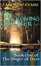 The Quickening of Water: Book One of The Singer of Days (The Singer Series 1)