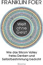 Welt ohne Geist: Wie das Silicon Valley freies Denken und Selbstbestimmung bedroht (German Edition)