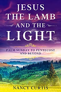 Jesus: The Lamb and the Light: Palm Sunday to Pentecost and Beyond (English Edition)