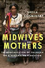 Midwives and Mothers: The Medicalization of Childbirth on a Guatemalan Plantation (Louann Atkins Temple Women & Culture Book 43)