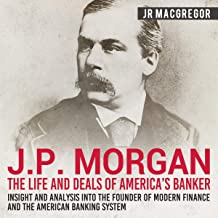 J. P. Morgan: The Life and Deals of America's Banker - Insight and Analysis into the Founder of Modern Finance and the American Banking System: Business Biographies and Memoirs - Titans of Industry, Book 2