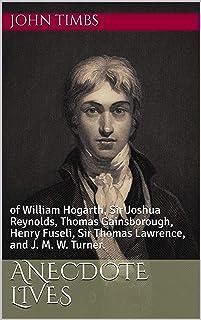 Anecdote Lives: of William Hogarth, Sir Joshua Reynolds, Thomas Gainsborough, Henry Fuseli, Sir Thomas Lawrence, and J. M. W. Turner. (English Edition)