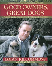 Good Owners, Great Dogs the Kilcommons way to a Perfect Relationship a Training Manual for Humans and Their Canine Companions