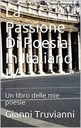 La Passione Di Poesia In Italiano IV                                            :  Un libro delle mie poesie