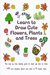 Learn to Draw Cute Flowers, Plants and Trees: The Step by Step Drawing Guide to Teach You How to Draw 120 Cute Flowers, Plants and Trees In 4 Simple Steps (Learn to Write and Draw for Kids) Kindle Edition