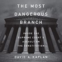 The Most Dangerous Branch: Inside the Supreme Court`s Assault on the Constitution