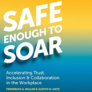 Safe Enough to Soar: Accelerating Trust, Inclusion, & Collaboration in the Workplace