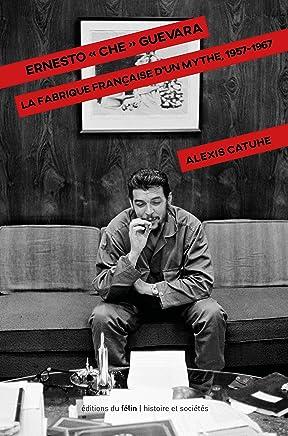 Ernesto Che Guevara. La fabrique française dun mythe, 1957-1967