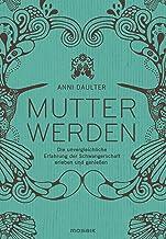 Mutter werden: Die unvergleichliche Erfahrung der Schwangerschaft erleben und genießen (German Edition)
