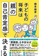 表紙: 子どもの将来は「親」の自己肯定感で決まる | 根本裕幸