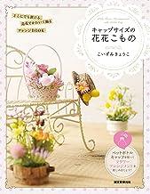 表紙: キャップサイズの花花こもの:どこにでも置ける、造花でかわいく飾るアレンジBOOK   こいずみ きょうこ