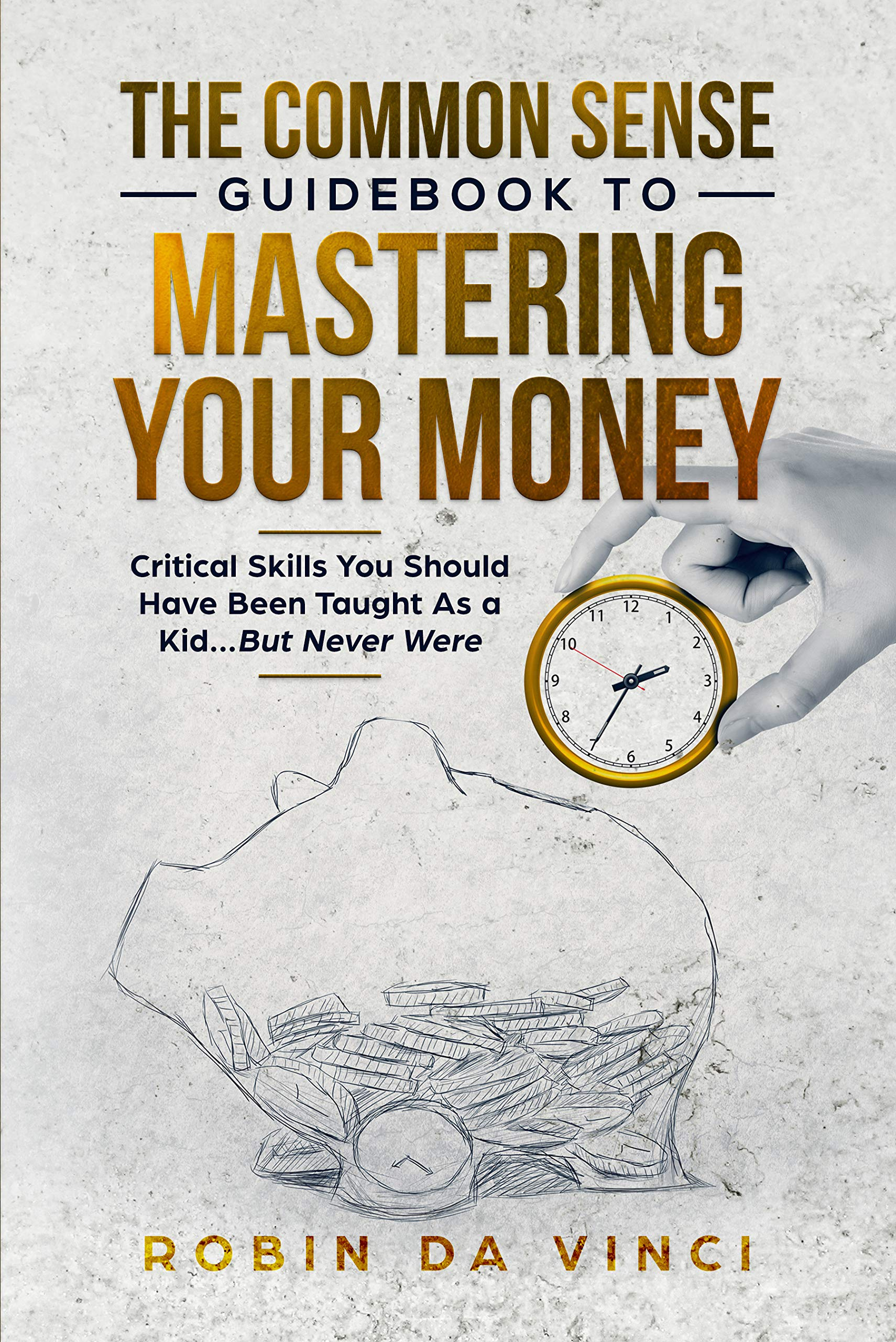 The Common Sense Guidebook to Mastering Your Money: Critical Skills You Should Have Been Taught As a Kid...But Never Were