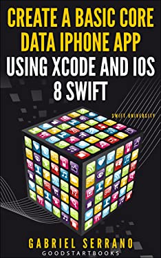 Create a Basic Core Data iPhone App using Xcode and iOS8 Swift (GoodStartBooks Swift Programming)