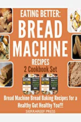 EATING BETTER: Bread Machine Bread Making Recipes for a Healthy Gut Healthy You 2 Cookbook Set!!! (bread, bread makers, bread machine cookbook, bread baking, bread making, healthy, healthy recipes) Kindle Edition