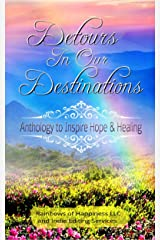 Detours In Our Destinations: An Anthology To Inspire Hope & Healing Kindle Edition