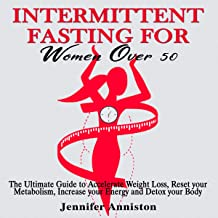 Intermittent Fasting for Women over 50: The Ultimate Guide to Accelerate Weight Loss, Reset Your Metabolism, Increase Your...