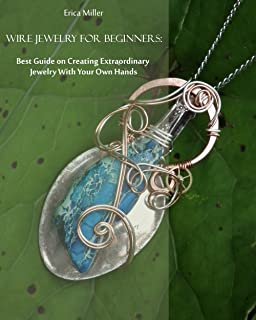 Wire Jewelry for Beginners: Best Guide on Creating Extraordinary Jewelry With Your Own Hands