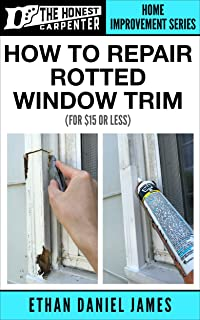 How To Repair Rotted Window Trim: For $15 Or Less... (The Honest Carpenter Book 2)