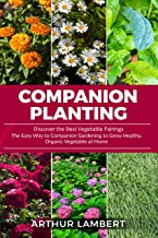 Companion Planting: Discover the Best Vegetable Pairings. The Easy Way to Companion Gardening to Grow Healthy, Organic Vegetable at Home. (English Edition)