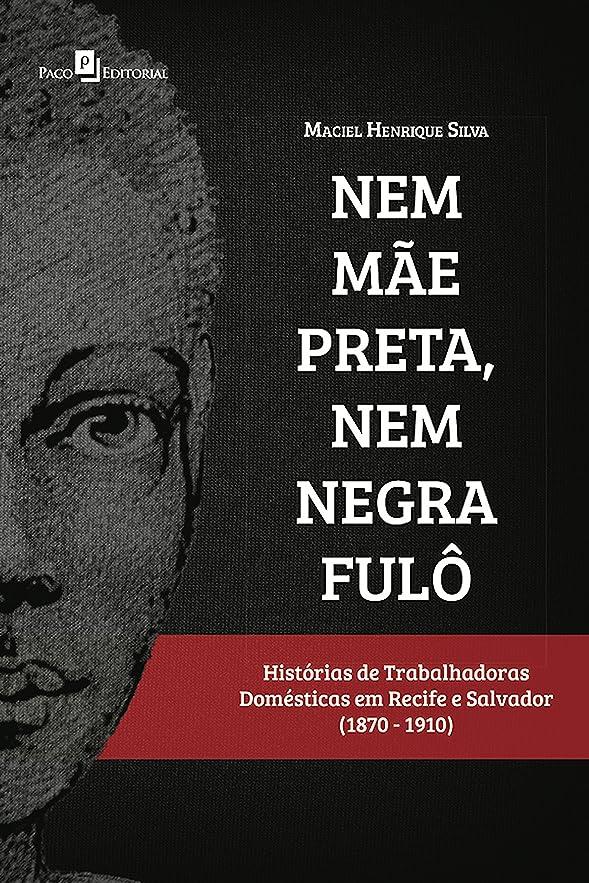 逆さまに以前は値Nem m?e preta, nem negra ful?: Histórias de trabalhadoras domésticas em Recife e Salvador (1870-1910) (Portuguese Edition)
