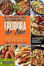 El Completo Libro de Cocina para la Freidora de Aire: +70 Recetas Fáciles y Sabrosas para ayudarte a Comer Fritos más Sano...