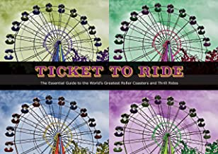Ticket To Ride: The Essential Guide to the World s Greatest Roller Coasters and Thrill Rides