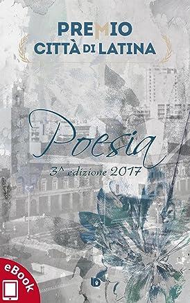 Antologia Premio Città di Latina 2017: 3^ edizione (PCL - Premio Città di Latina)