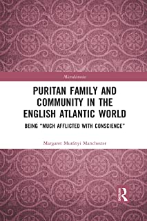 """Puritan Family and Community in the English Atlantic World: Being """"Much Afflicted with Conscience"""""""