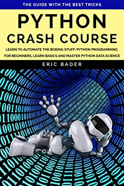 Python Crash Course: Learn to automate the boring stuff. Python programming for beginners, learn basics and master Python data science. The guide with the best tricks.