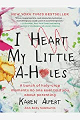 I Heart My Little A-Holes: A bunch of holy-crap moments no one ever told you about parenting Kindle Edition