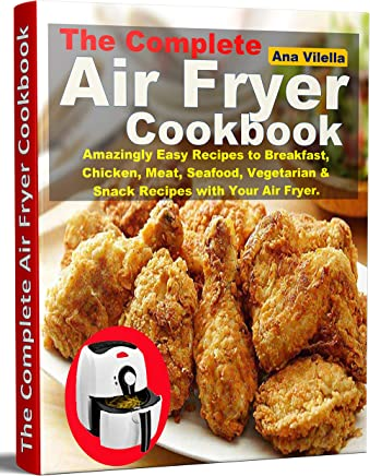 The Complete Air Fryer Cookbook: Amazingly Easy Recipes to Breakfast, Chicken, Meat, Seafood, Vegetarian & Snack Recipes with Your Air Fryer.