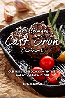 The Ultimate Cast Iron Cookbook: Cast Iron Skillet Cookbook That Will Exceed Your Expectations