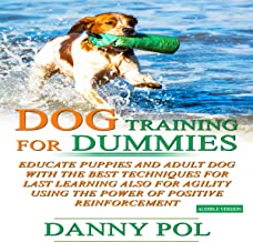 Dog Training for Dummies: Educate Puppies and Adult Dog with the Best Techniques for Last Learning Also for Agility Using the Power of Positive Reinforcement