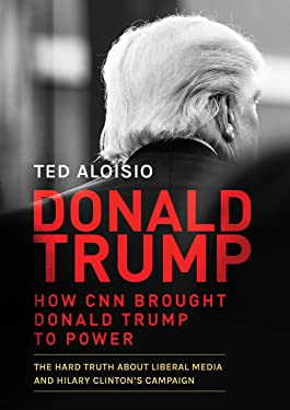 Donald Trump: How CNN Helped Elect President Donald Trump – The Hard Truth About Liberal Media, Hillary Clinton's Campaign and The Only Way to Stop it in 2020
