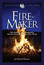 Fire-Maker: How Humans Were Designed to Harness Fire and Transform Our Planet (The Privileged Species Series Book 1)