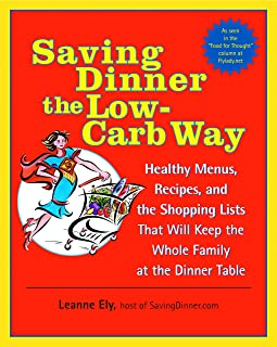 Saving Dinner the Low-Carb Way: Healthy Menus, Recipes, and the Shopping Lists That Will Keep the Whole Family at the Dinner Table: A Cookbook