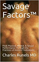 Savage Factors™: Peak Physical, Mental, & Sexual Performance Through the Practices of Ancient Civilizations