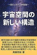 宇宙空間の新しい構造: ~反ビッグバン宇宙論~