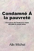 Condamne´ Á La Pauvreté: Une Analyse Des Causes De La Misère Effroyable Du Peuple Haïtien (French Edition)