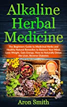 Alkaline Herbal Medicine: The Beginners Guide to Medicinal Herbs and Healthy Natural Remedies to Balance Your Mind, Lose Weight, Gain Energy. How to Naturally ... (Medicine Alternative and Natural Remedies)