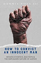How to Convict an Innocent Man: Missing Evidence, Bad Faith & the Haphazard Nature of Justice