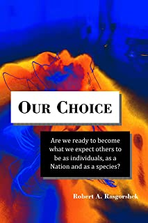Our Choice: Are we ready to become what we expect others to be as individuals, as a Nation and as a species?