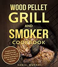 Wood Pellet Grill and Smoker Cookbook: Complete Smoker Cookbook for Real Pitmasters, The Ultimate Guide for Smoking Meat, Fish, Game and Vegetables